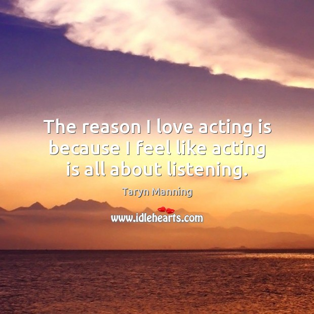 The reason I love acting is because I feel like acting is all about listening. Taryn Manning Picture Quote