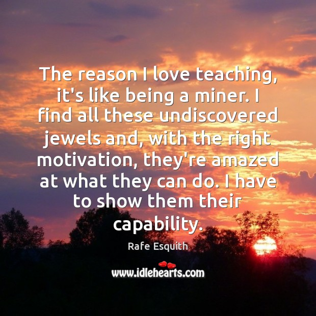The reason I love teaching, it's like being a miner. I find Rafe Esquith Picture Quote