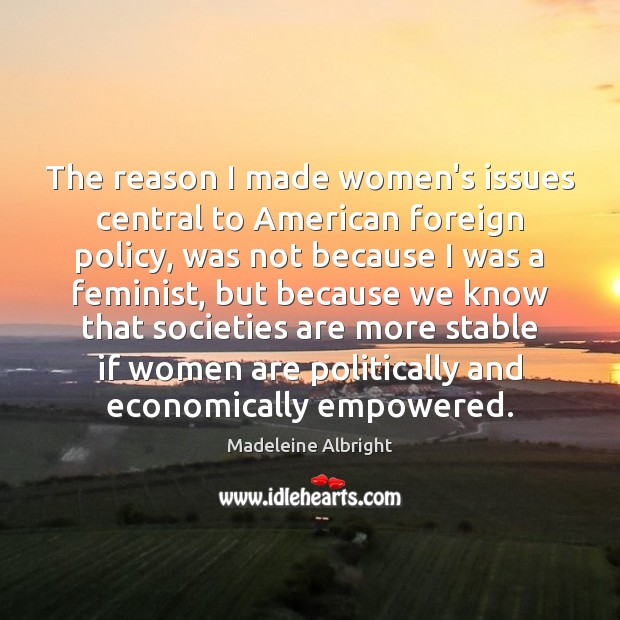 The reason I made women's issues central to American foreign policy, was Madeleine Albright Picture Quote