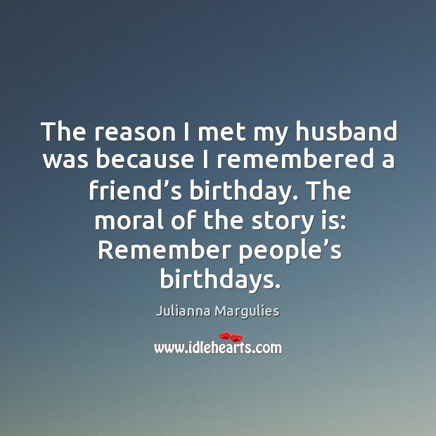 The reason I met my husband was because I remembered a friend's birthday. Julianna Margulies Picture Quote