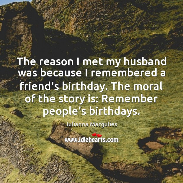The reason I met my husband was because I remembered a friend's Julianna Margulies Picture Quote