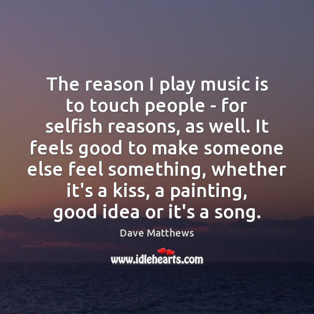 The reason I play music is to touch people – for selfish Dave Matthews Picture Quote