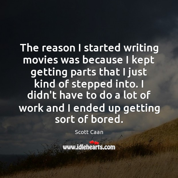 The reason I started writing movies was because I kept getting parts Scott Caan Picture Quote