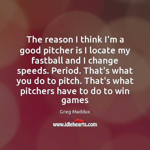 The reason I think I'm a good pitcher is I locate my Greg Maddux Picture Quote