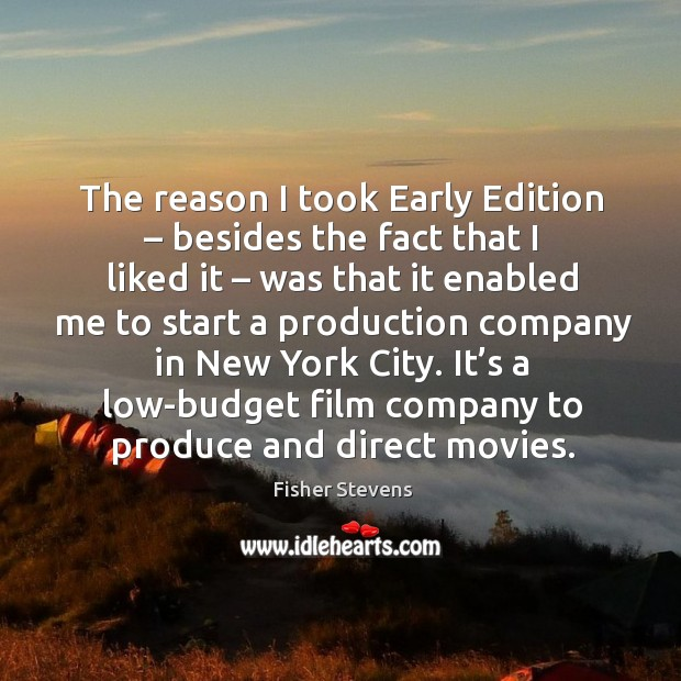 Fisher Stevens Picture Quote image saying: The reason I took early edition – besides the fact that I liked it – was that it enabled me to