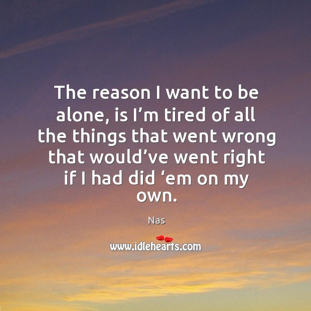 The reason I want to be alone, is I'm tired of all the things that went wrong that. Image
