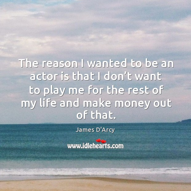 The reason I wanted to be an actor is that I don't want to play me for the rest of Image