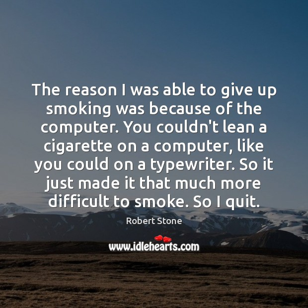 The reason I was able to give up smoking was because of Robert Stone Picture Quote