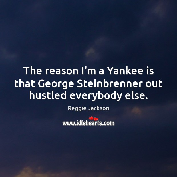 The reason I'm a Yankee is that George Steinbrenner out hustled everybody else. Image