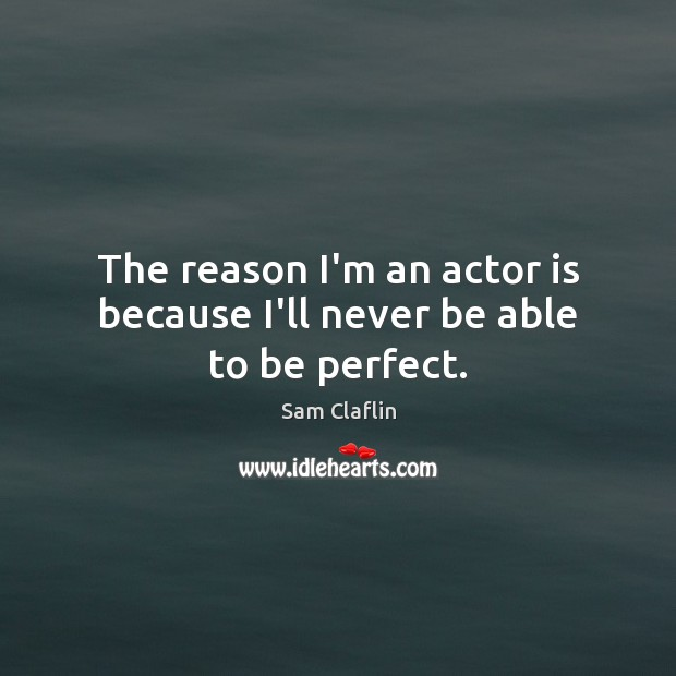 The reason I'm an actor is because I'll never be able to be perfect. Image