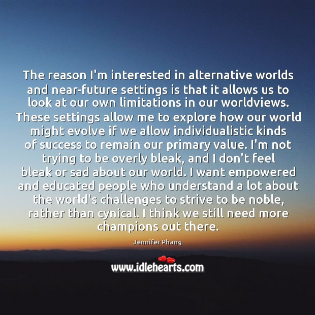 The reason I'm interested in alternative worlds and near-future settings is that Jennifer Phang Picture Quote