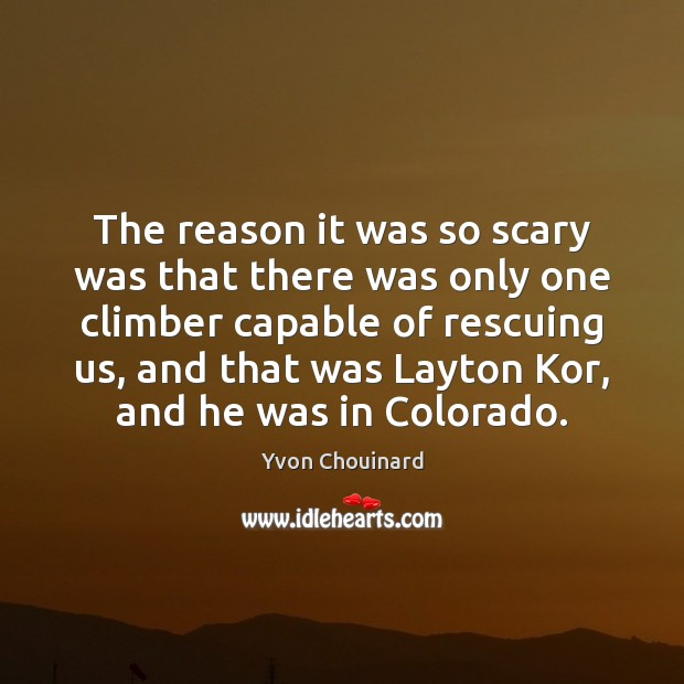 The reason it was so scary was that there was only one Yvon Chouinard Picture Quote