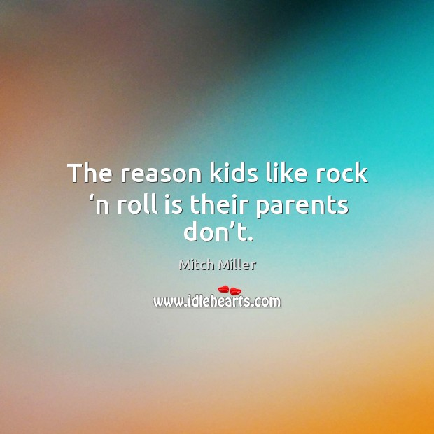 The reason kids like rock 'n roll is their parents don't. Mitch Miller Picture Quote