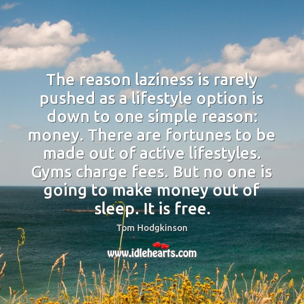 The reason laziness is rarely pushed as a lifestyle option is down Tom Hodgkinson Picture Quote