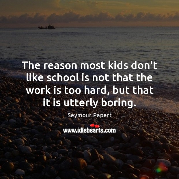 The reason most kids don't like school is not that the work Image