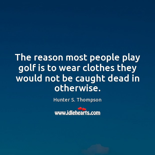 The reason most people play golf is to wear clothes they would Hunter S. Thompson Picture Quote
