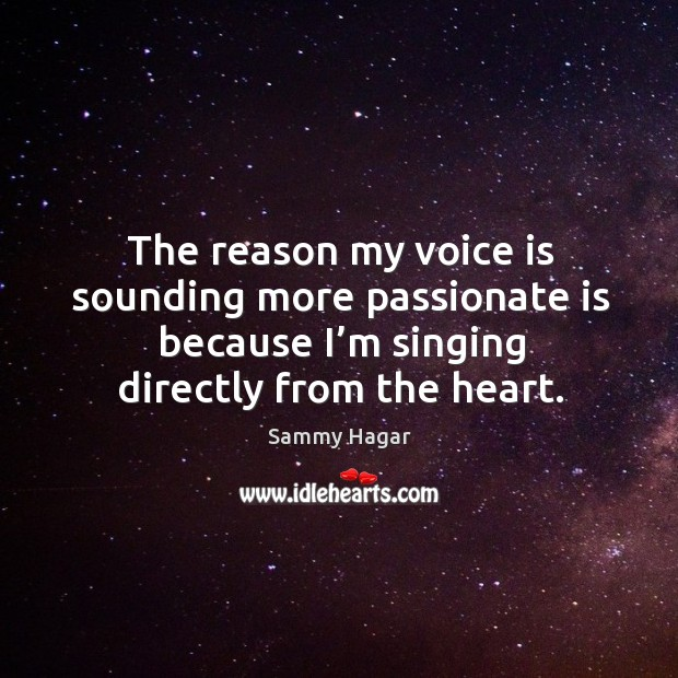 The reason my voice is sounding more passionate is because I'm singing directly from the heart. Sammy Hagar Picture Quote