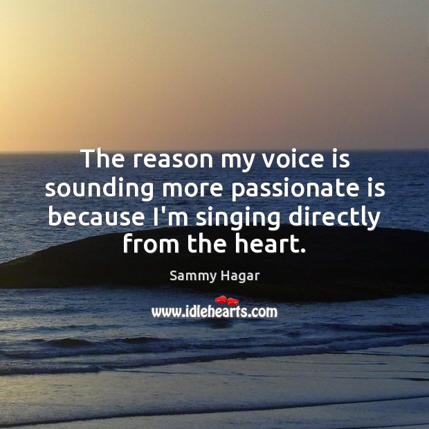 Sammy Hagar Picture Quote image saying: The reason my voice is sounding more passionate is because I'm singing