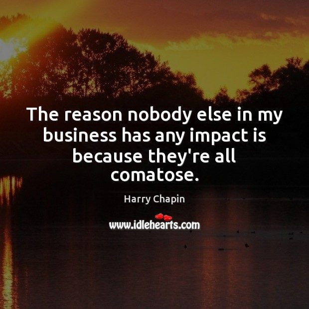 The reason nobody else in my business has any impact is because they're all comatose. Harry Chapin Picture Quote