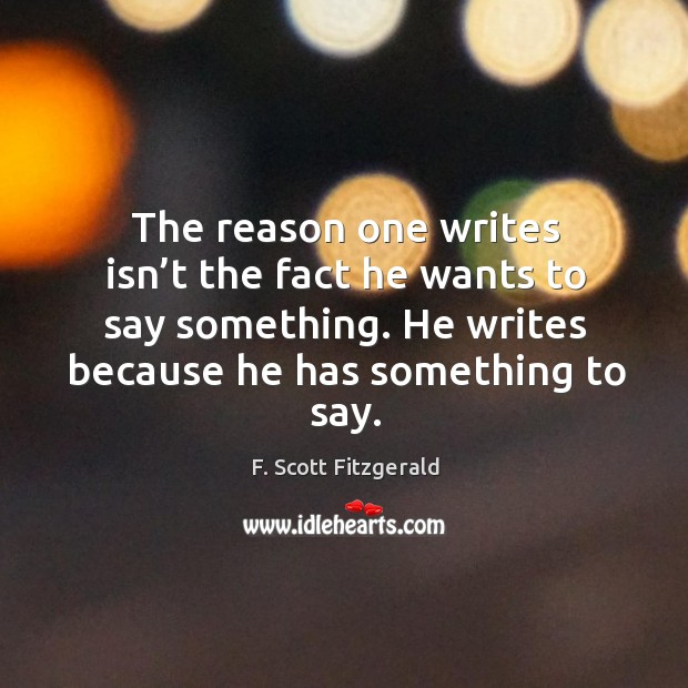 The reason one writes isn't the fact he wants to say something. He writes because he has something to say. Image