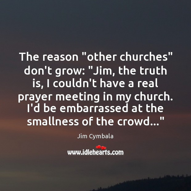 "The reason ""other churches"" don't grow: ""Jim, the truth is, I couldn't Truth Quotes Image"