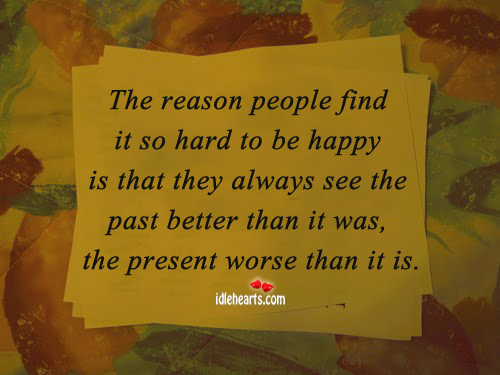 People always see the past better that present Image