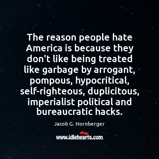 The reason people hate America is because they don't like being treated Jacob G. Hornberger Picture Quote