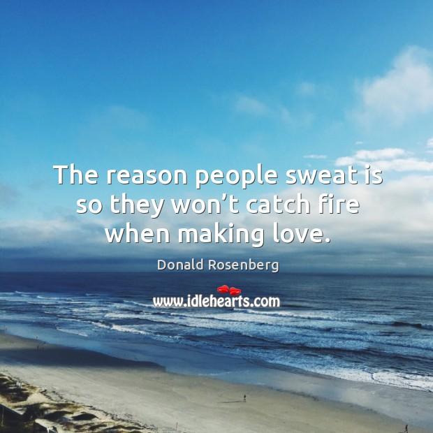 The reason people sweat is so they won't catch fire when making love. Image