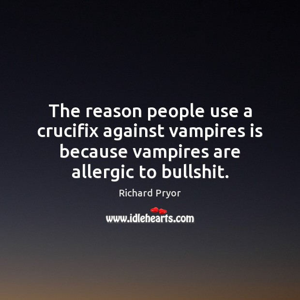 The reason people use a crucifix against vampires is because vampires are Richard Pryor Picture Quote