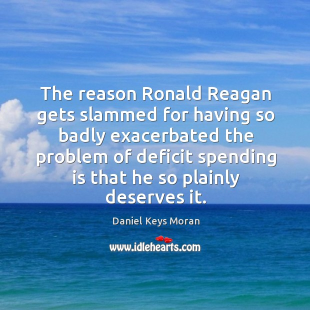 The reason ronald reagan gets slammed for having so badly exacerbated the problem of deficit Daniel Keys Moran Picture Quote