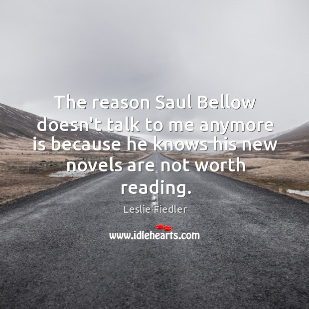 The reason Saul Bellow doesn't talk to me anymore is because he Image
