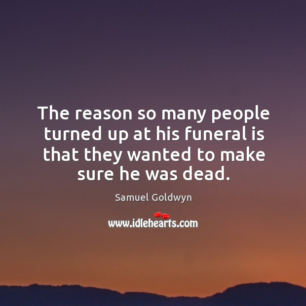 The reason so many people turned up at his funeral is that they wanted to make sure he was dead. Image