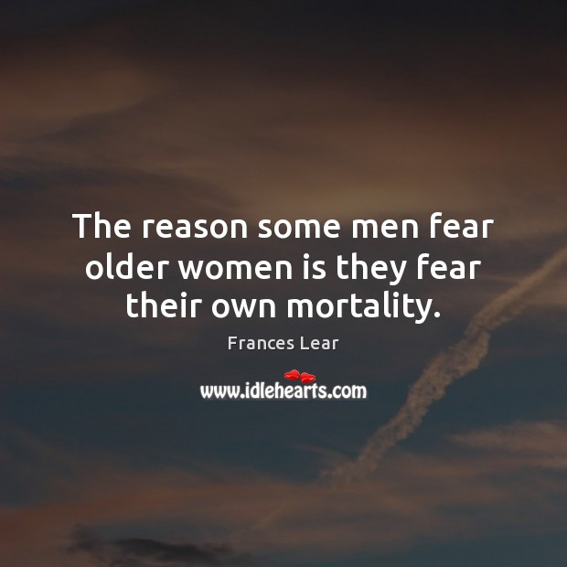 The reason some men fear older women is they fear their own mortality. Image