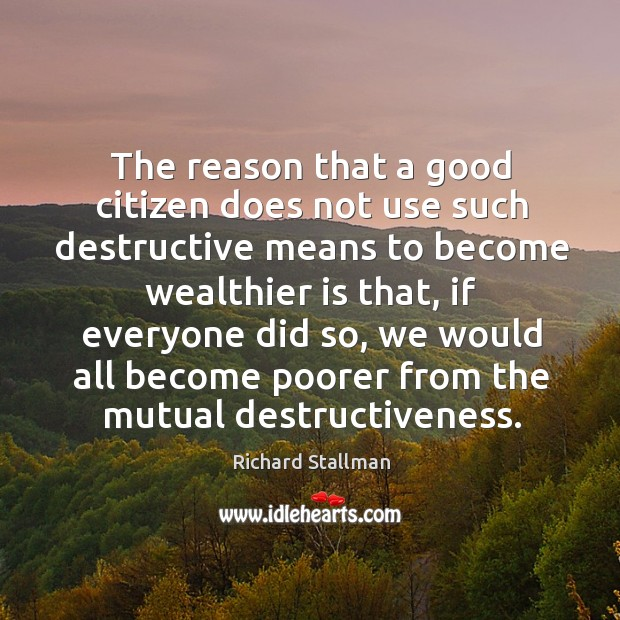 The reason that a good citizen does not use such destructive means to become wealthier is that Image