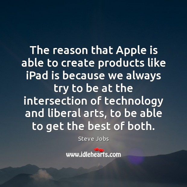 The reason that Apple is able to create products like iPad is Steve Jobs Picture Quote