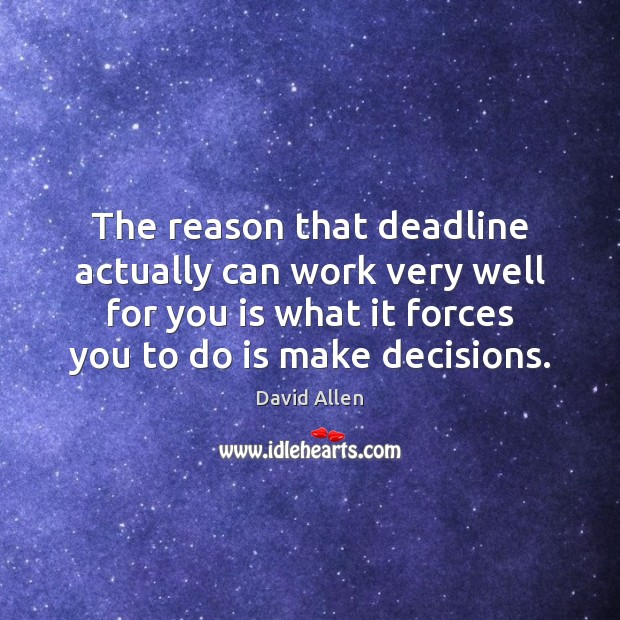 The reason that deadline actually can work very well for you is David Allen Picture Quote