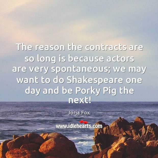 Image, The reason the contracts are so long is because actors are very spontaneous