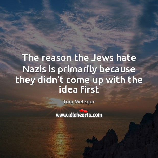 The reason the Jews hate Nazis is primarily because they didn't come Image