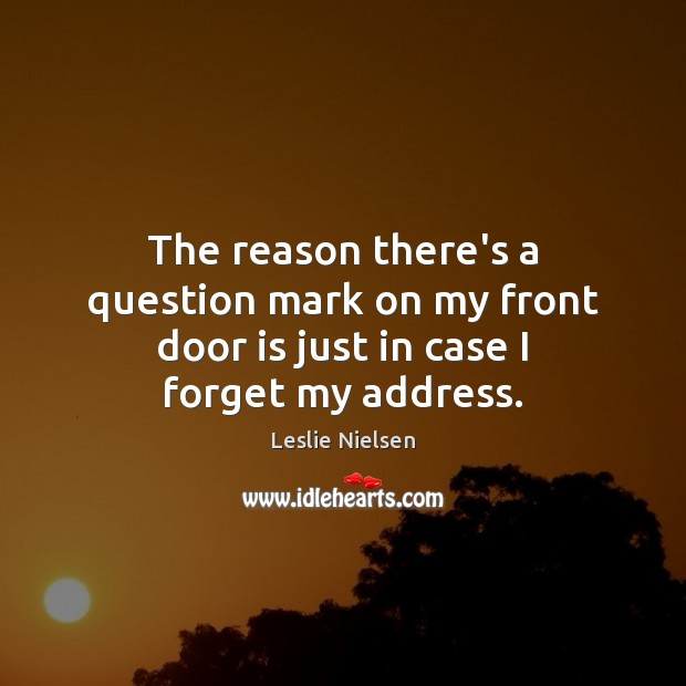 The reason there's a question mark on my front door is just in case I forget my address. Leslie Nielsen Picture Quote