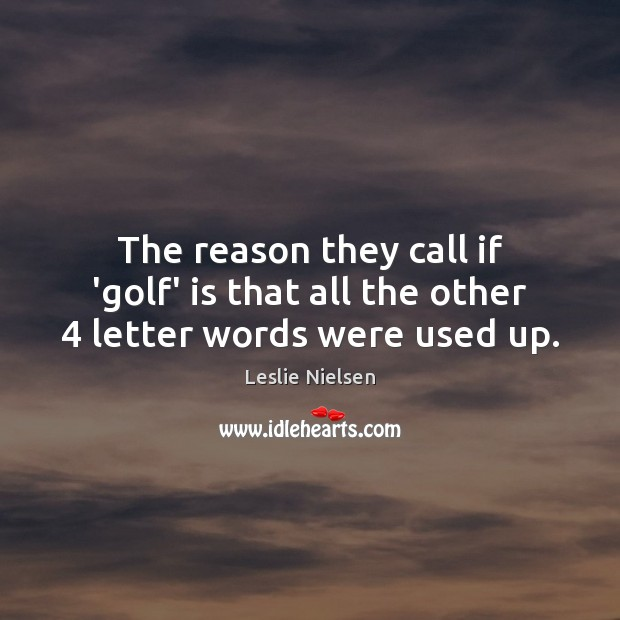 The reason they call if 'golf' is that all the other 4 letter words were used up. Leslie Nielsen Picture Quote