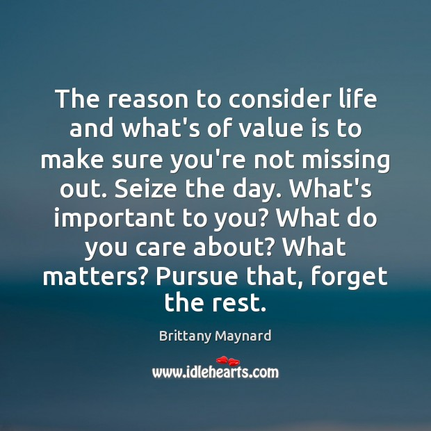 The reason to consider life and what's of value is to make Brittany Maynard Picture Quote