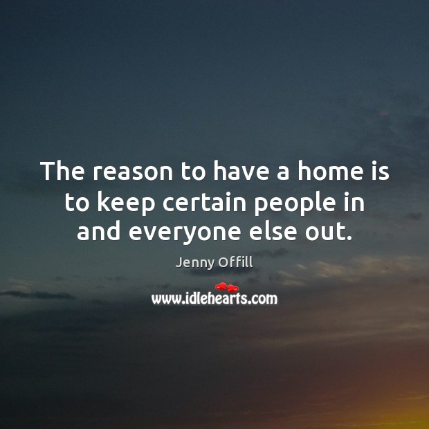 The reason to have a home is to keep certain people in and everyone else out. Image