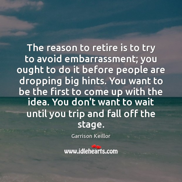 Image, The reason to retire is to try to avoid embarrassment; you ought