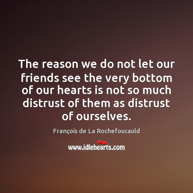 The reason we do not let our friends see the very bottom François de La Rochefoucauld Picture Quote