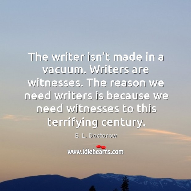 The reason we need writers is because we need witnesses to this terrifying century. Image