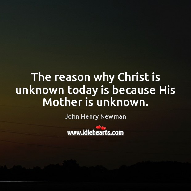 The reason why Christ is unknown today is because His Mother is unknown. John Henry Newman Picture Quote
