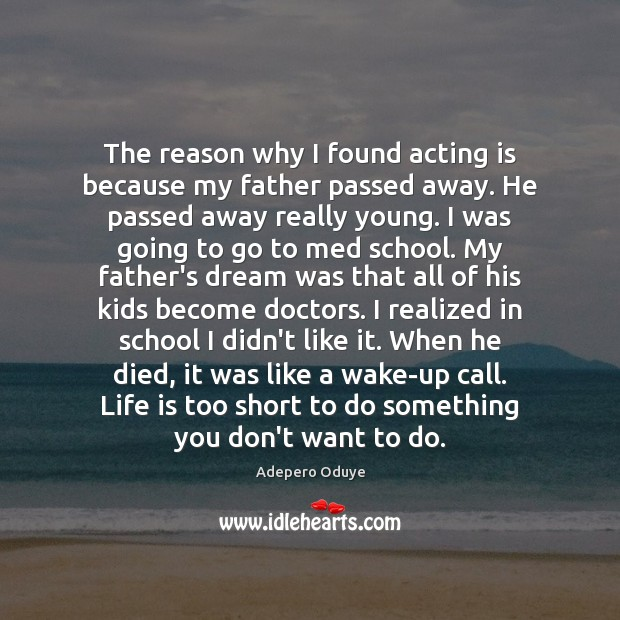 The reason why I found acting is because my father passed away. Image