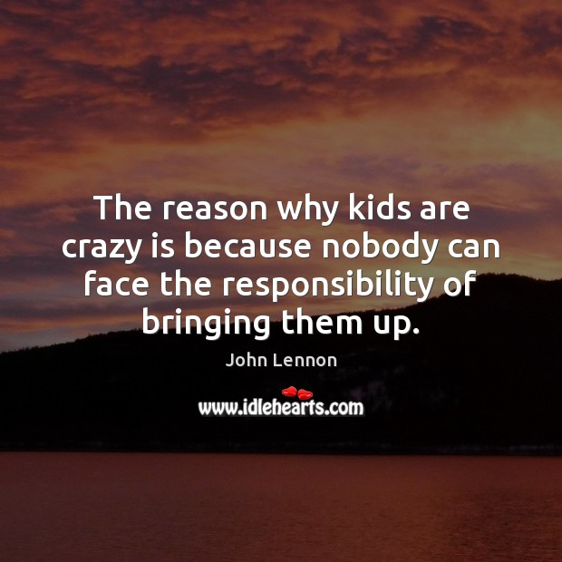The reason why kids are crazy is because nobody can face the Image