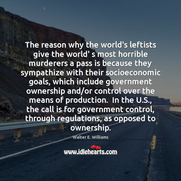 The reason why the world's leftists give the world' s most horrible Walter E. Williams Picture Quote