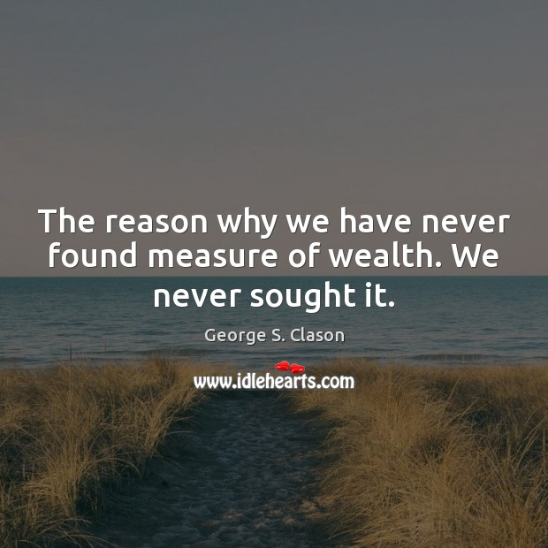 The reason why we have never found measure of wealth. We never sought it. George S. Clason Picture Quote